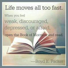 Life moves all too fast. When you feel weak, depressed, discouraged, open the Book of Mormon and read. Boyd K. Packer