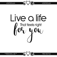 Free svg files - Live a life that feels right for you