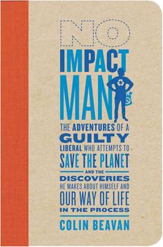 Great book on living without negatively impacting the earth for 1 year. No Impact Man by Colin Beavan
