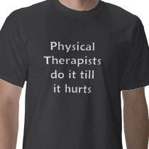 physical therapist do it  | Physical Therapist do it till it hurts More