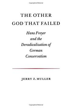 The Other God that Failed: Hans Freyer and the Deradicalization of German Conservatism by Jerry Z. Muller