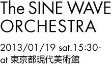 The SINE WAVE ORCHESTRA - in Museum of Contemporary Art Tokyo - 2013/01/19 sat. 15:30-