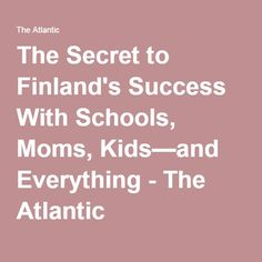 The Secret to Finland's Success With Schools, Moms, Kids—and Everything - The Atlantic