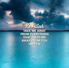 Ya Allah take me away from everything that takes me away from you. Ameen