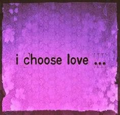 I choose love... today and everyday!