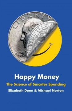 Happy Money : the science of smarter spending by Elizabeth Dunn & Michael Norton