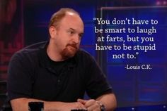 Louis C.K., you have a horrible sense of humor, and you make me wince sometimes...but I could get used to that, seeing as I laugh hysterically afterwards.
