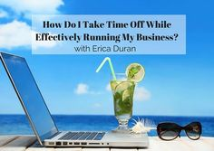 """How Do I Take Time Off While Effectively Running My Business?"" by Erica Duran"
