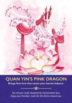 Choosing this card offers you an opportunity to heal all your relationships, including those from past lives that you may be unaware of. Ask Quan Yin's beautiful pale pink dragons to dissolve the cords that still tie you to others and sit quietly while they do so. You may sense or feel them releasing you completely. Take a moment to feel the freedom that this offers you.