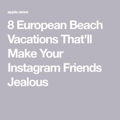 European Beach Summer Vacation 8 European Beach Vacations That'll Make Your Instagram Friends Jealous