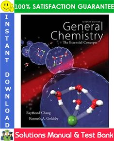 General Chemistry: The Essential Concepts, 7th Edition Solutions Manual + Test Bank by Chang, Goldsby. Name: General Chemistry: The Essential Concepts, 7th Edition Author: Raymond Chang, Kenneth Goldsby Edition: 7 ISBN-10: 0073402753 ISBN-13: 978-0073402758 Type: Solutions Manual and Test Bank From Chapters: 01-22, Appendix (Complete Chapters), Odds and Evens The file contains COMPLETE worked solutions to ALL chapters and ALL questions in the main textbook, It also contains COMPLETE Test Bank Introduction To Organic Chemistry, Intermolecular Force, Chemical Kinetics, Molecular Geometry, Redox Reactions, Chemistry Textbook, Chemical Bond, Chemical Reactions