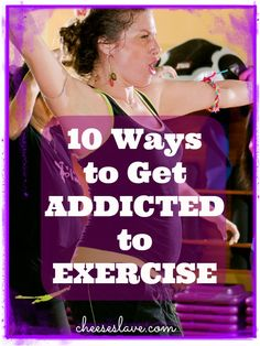 10 Ways to Get Addicted to Exercise / http://www.cheeseslave.com/10-ways-to-get-addicted-to-exercise/