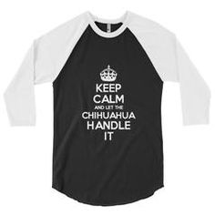 """Keep Calm and Let the Chihuhahua Handle it"" 3/4 sleeve raglan shirt"