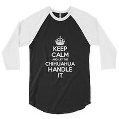 """Keep Calm and Let the Chihuhahua Handle it"" 3/4 sleeve raglan shirt"