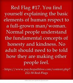 Red flag #17 - You find yourself explaining the basic elements of human respect to a full-grown man/woman. Normal people understand the fundamental concepts of honesty & kindness. No adult should need to be told how they are making other people feel.