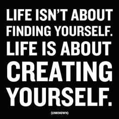 """""""Life isn't about finding yourself. It's about creating yourself."""" - unknown"""