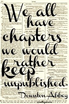 Downton Abbey | we all have chapters we would rather keep unpublished...past is not worth telling what God has forgiven. God Forgives, We have now a new Chapter.