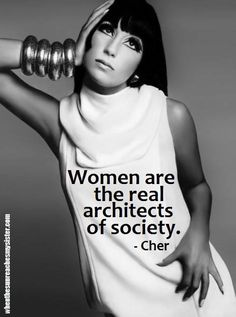 We couldn't agree more...Women are the real architects of society. Cher
