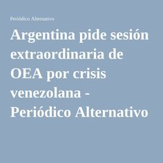 Argentina pide sesión extraordinaria de OEA por crisis venezolana - Periódico Alternativo