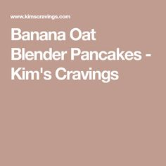 Banana Oat Blender Pancakes - Kim's Cravings