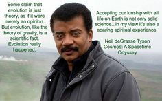 """""""Some claim that evolution is just theory, as if it were merely an opinion. But evolution, like the theory of gravity, is a scientific fact. Evolution really happened. Accepting our kinship with all life on Earth is not only solid science...in my view it's also a soaring spiritual experience."""" ~ Neil deGrasse Tyson, Cosmos: A Spacetime Odyssey"""