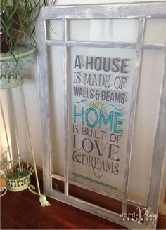 "Antique window with vinyl quote! ""A house is made of wall & beams, a home is made of love & dreams"". Sign up for a monthly craft idea-newsletter: http://www.wordplaydesigns.net/#!wp-newsletter/c1zmd"