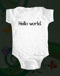 Hello world.   Shirt - funny saying printed on Infant Baby Onesie, Infant Tee, Toddler, Youth T-Shirts. $15.00, via Etsy.