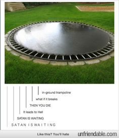 SATAN IS WAITING// BUT WHAT IF UNDERNEATH IS LIKE A SECRET DEN WITH BOOKS AND CUSHIONS AND BEANBAGS AND COOKIES AND WARMS AND THE TRAMPOLINE IS A SECRET ENTRANCE AND NO ONE ELSE CAN COME IN and yeah I want one kay