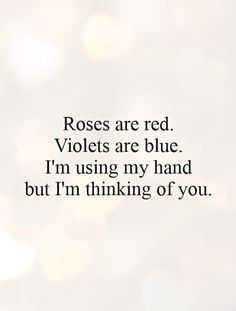 Roses are red. Violets are blue. I'm using my hand but I'm thinking of you. #PictureQuotes