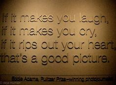 If it makes you laugh,  if it makes you cry,  if it rips out your heart,  that's a good picture.  -Eddie Adams