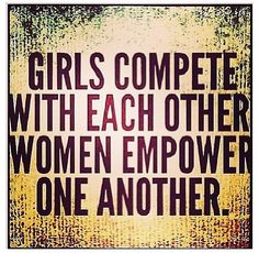 Amen. Sick of the idea that females all hate each other...it isn't always and doesn't have to be that way
