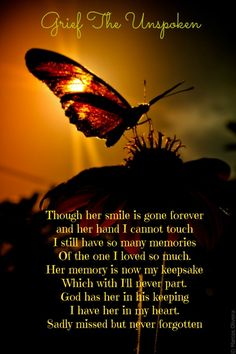 Though her smile is gone forever and her hand I cannot touch I still have so many memories Of the one I loved so much. Her memory is now my keepsake Which with Ill never part. God has her in his keeping I have her in my heart. Sadly missed but never forgotten
