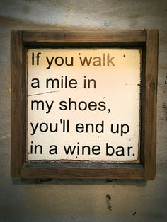 If you walk a mile in my shoes, you'll end up in a wine bar wood sign; wood art; bar art; wine.