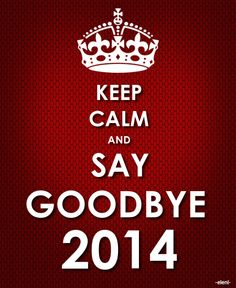 KEEP CALM AND SAY GOODBYE 2014 - created by eleni