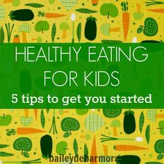 Health Eating for Kids - 5 Tips to Get You Started   [ Bailey DeBarmore  ]