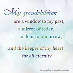 My grandchildren are a window to my past, a mirror of today, a door to tomorrow and the keeper of my heart for all eternity. Grandmother Quotes, Grandma And Grandpa, Family Quotes, Me Quotes, Cousin Quotes, Daughter Quotes, Father Daughter, Quotes About Grandchildren, Grandkids Quotes