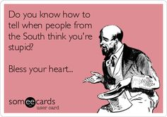 Do you know how to tell when people from the South think you're stupid? Bless your heart...