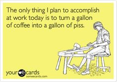 The only thing I plan to accomplish at work today is to turn a gallon of coffee into a gallon of piss.