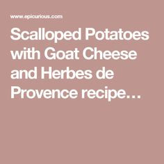 Scalloped Potatoes with Goat Cheese and Herbes de Provence recipe…