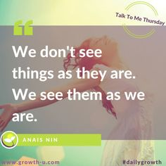 Talk To Me Thursday -  We don't see things as they are. We see them as we are.