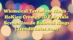 Whimsical Terrarium Rings - HoKiou Creates 3D Fairytale Scenes Inside Bulbous Rings (TrendHunter.com) - https://plus.google.com/100675337639265517816/posts/ZN7jNJ55F27