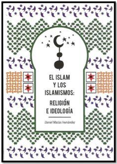 El islam y los islamismos : religión e ideología / Daniel Macías Fernández.    Fundación Investigación en Seguridad y Policía - FINVESPOL, 2015
