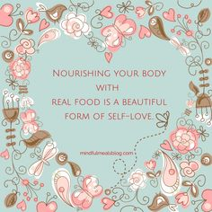 Nourishing your body with real food is a beautiful form of self-love. - Mindful Meals