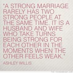 A strong marriage rarely has two strong people at the same time it is a husband and wife who take turns being strong for each other in the moments when the other feels weak