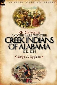Red Eagle and the wars with the Creek Indians of Alabama - Eggleston, George Cary, 1839-1911. The Creek are my relations- my Great Grandfather Big John was Creek & became an ordained minister in the late 1890s'