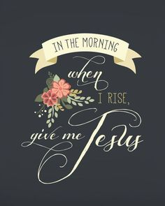 """""""In the morning when I rise, give me Jesus..."""""""