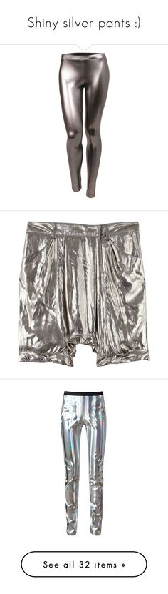 """""""Shiny silver pants :)"""" by badstan ❤ liked on Polyvore featuring pants, leggings, bottoms, sexy shiny leggings, sexy pants, sexy leggings, stretchy pants, metallic pants, shorts and trousers"""