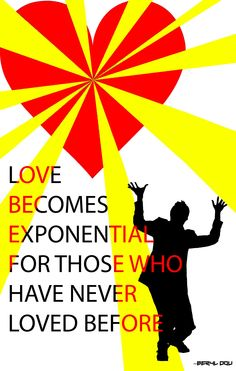 LOVE BECOMES EXPONENTIAL FOR THOSE WHO HAVE NEVER LOVED BEFORE.