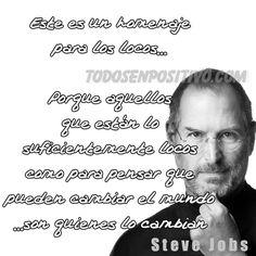 """""""este es un homenaje para los locos...porque aquellos que están lo suficientemente locos como para pensar que pueden cambiar el mundo...son quienes lo cambian""""  Steve Jobs"""