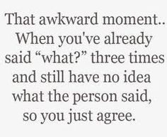 happens alot...but then they ask me a question about whut they said, then i have to ask...what did u say????